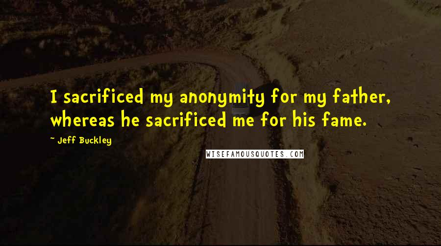 Jeff Buckley quotes: I sacrificed my anonymity for my father, whereas he sacrificed me for his fame.