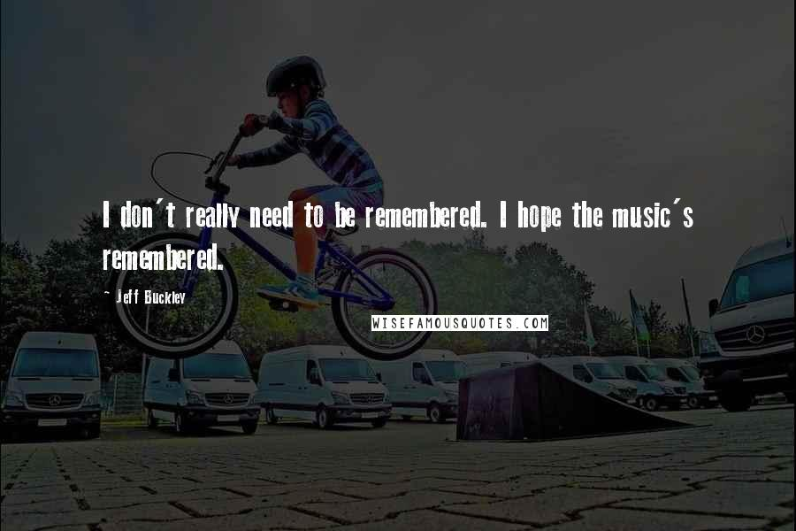 Jeff Buckley quotes: I don't really need to be remembered. I hope the music's remembered.