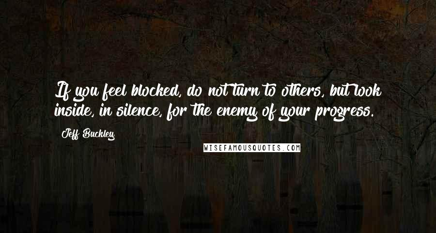 Jeff Buckley quotes: If you feel blocked, do not turn to others, but look inside, in silence, for the enemy of your progress.