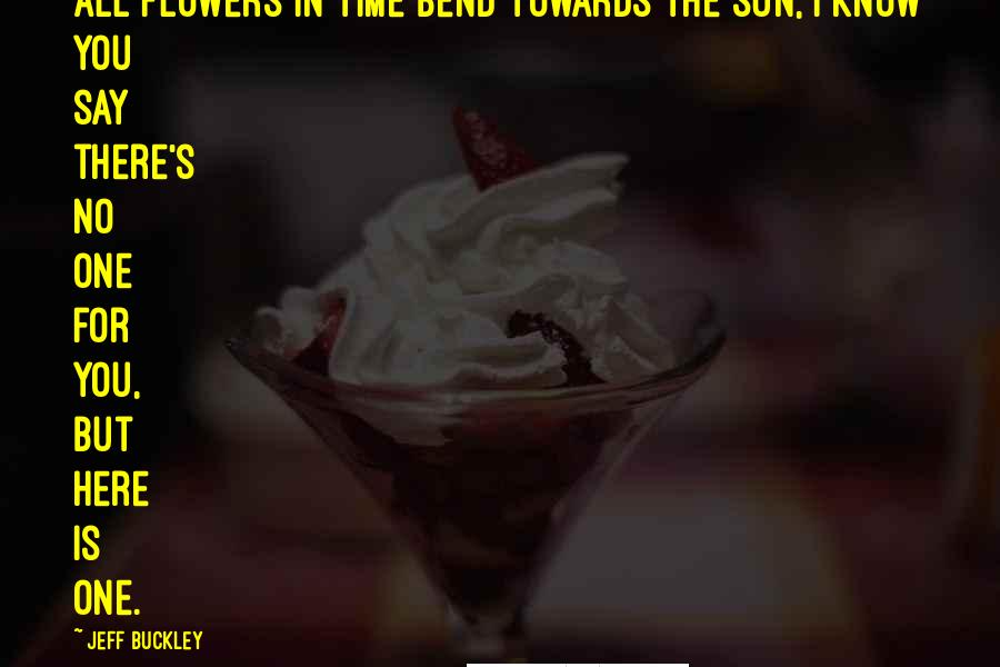 Jeff Buckley quotes: All flowers in time bend towards the sun, I know you say there's no one for you, But here is one.