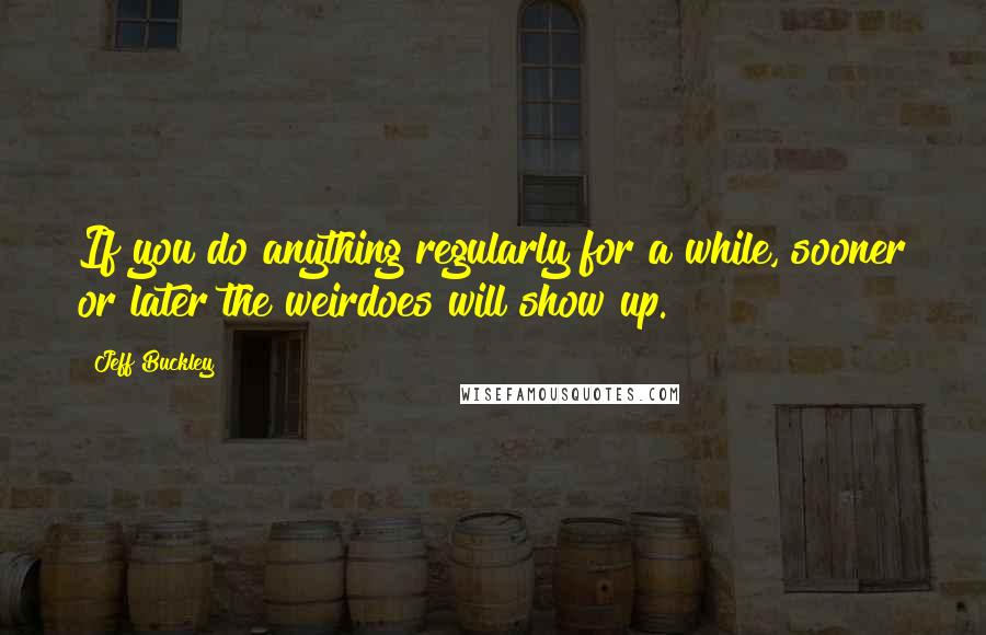 Jeff Buckley quotes: If you do anything regularly for a while, sooner or later the weirdoes will show up.