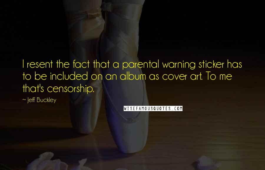 Jeff Buckley quotes: I resent the fact that a parental warning sticker has to be included on an album as cover art. To me that's censorship.