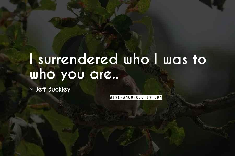 Jeff Buckley quotes: I surrendered who I was to who you are..