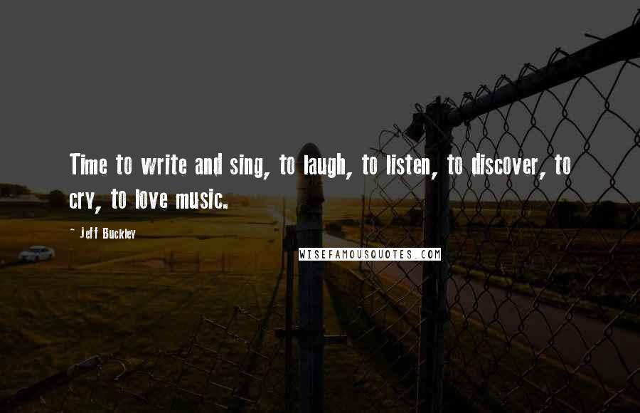 Jeff Buckley quotes: Time to write and sing, to laugh, to listen, to discover, to cry, to love music.