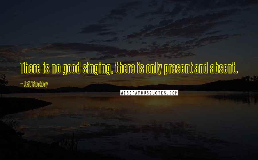Jeff Buckley quotes: There is no good singing, there is only present and absent.