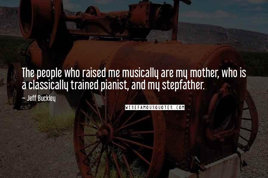 Jeff Buckley quotes: The people who raised me musically are my mother, who is a classically trained pianist, and my stepfather.