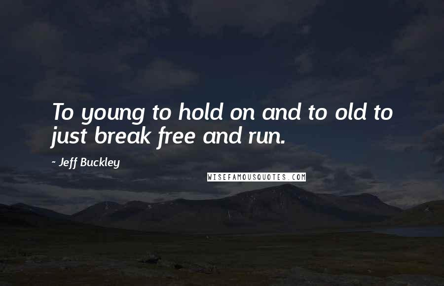 Jeff Buckley quotes: To young to hold on and to old to just break free and run.