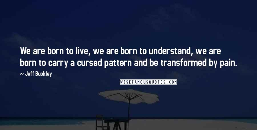 Jeff Buckley quotes: We are born to live, we are born to understand, we are born to carry a cursed pattern and be transformed by pain.
