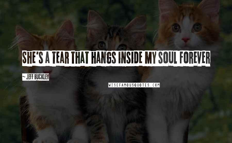 Jeff Buckley quotes: She's a tear that hangs inside my soul forever