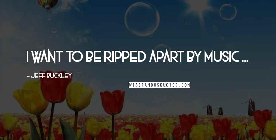 Jeff Buckley quotes: I want to be ripped apart by music ...