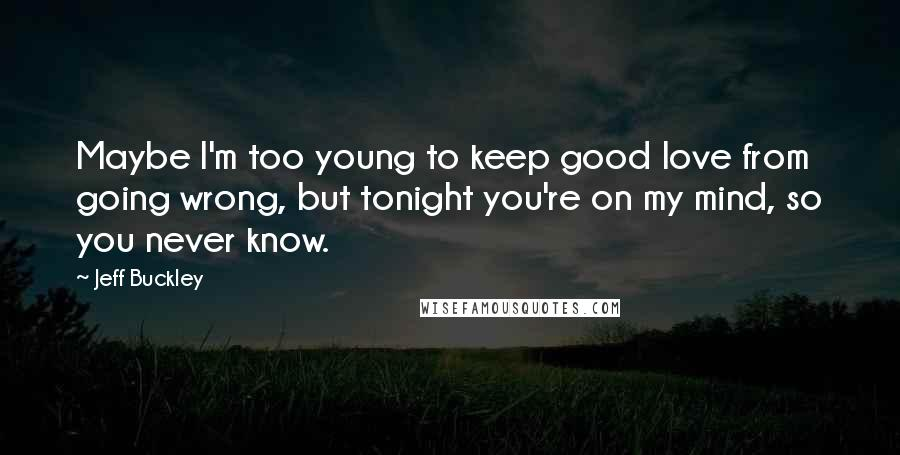 Jeff Buckley quotes: Maybe I'm too young to keep good love from going wrong, but tonight you're on my mind, so you never know.
