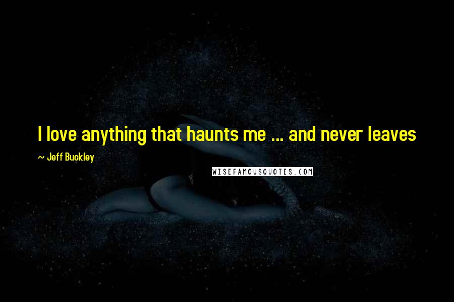 Jeff Buckley quotes: I love anything that haunts me ... and never leaves