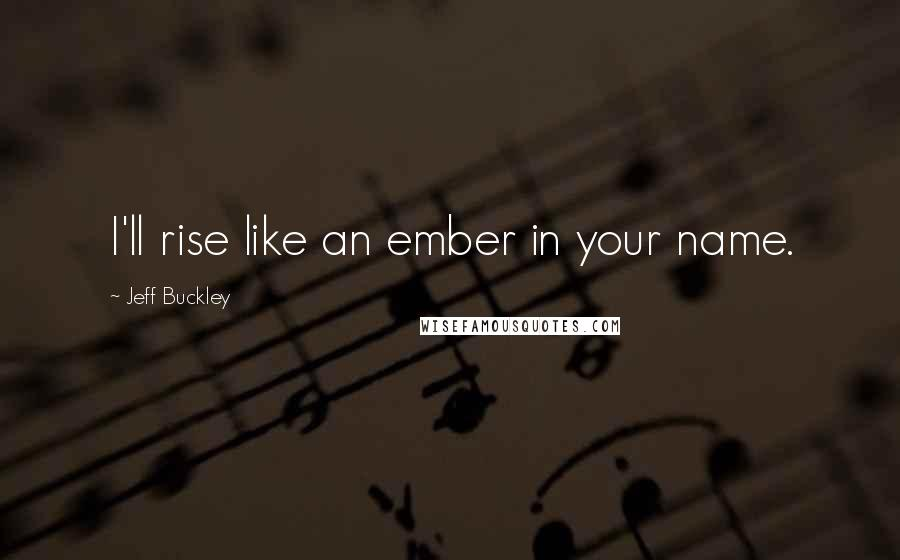 Jeff Buckley quotes: I'll rise like an ember in your name.