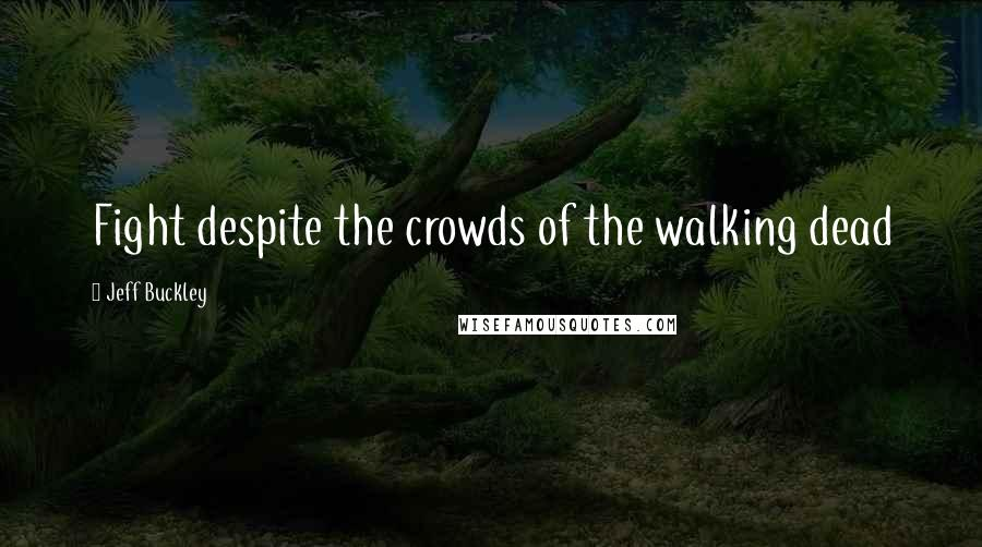 Jeff Buckley quotes: Fight despite the crowds of the walking dead