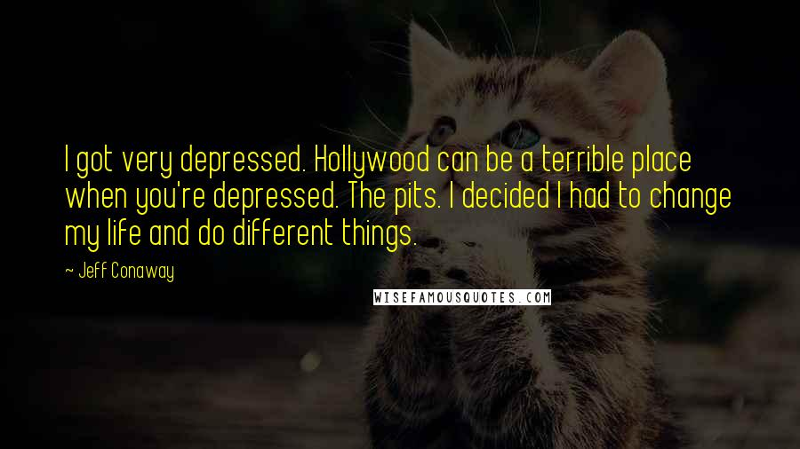 Jeff Conaway quotes: I got very depressed. Hollywood can be a terrible place when you're depressed. The pits. I decided I had to change my life and do different things.
