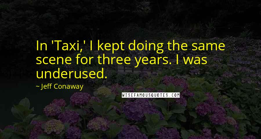 Jeff Conaway quotes: In 'Taxi,' I kept doing the same scene for three years. I was underused.