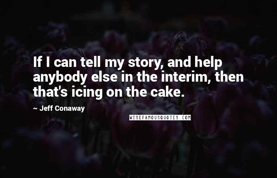 Jeff Conaway quotes: If I can tell my story, and help anybody else in the interim, then that's icing on the cake.