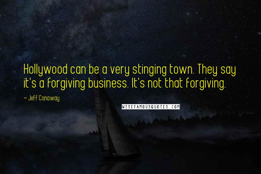 Jeff Conaway quotes: Hollywood can be a very stinging town. They say it's a forgiving business. It's not that forgiving.