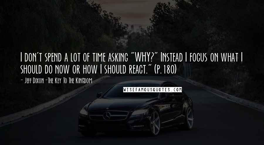 """Jeff Dixon-The Key To The Kingdom quotes: I don't spend a lot of time asking """"WHY?"""" Instead I focus on what I should do now or how I should react."""" (p.180)"""