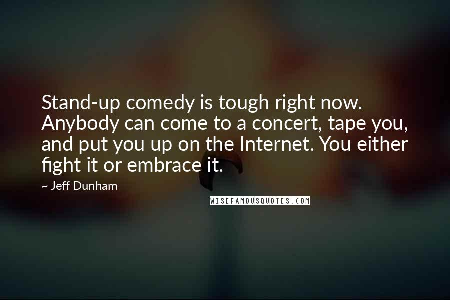 Jeff Dunham quotes: Stand-up comedy is tough right now. Anybody can come to a concert, tape you, and put you up on the Internet. You either fight it or embrace it.