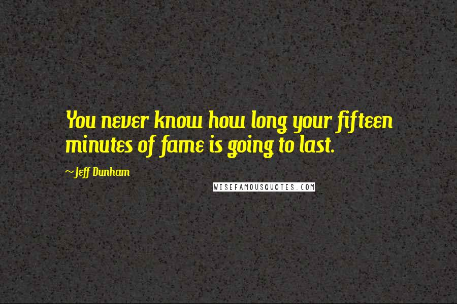 Jeff Dunham quotes: You never know how long your fifteen minutes of fame is going to last.