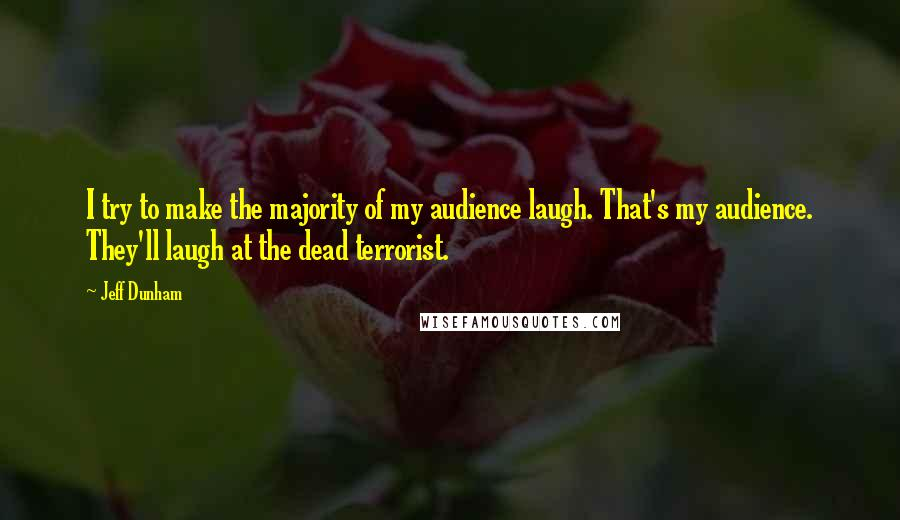 Jeff Dunham quotes: I try to make the majority of my audience laugh. That's my audience. They'll laugh at the dead terrorist.