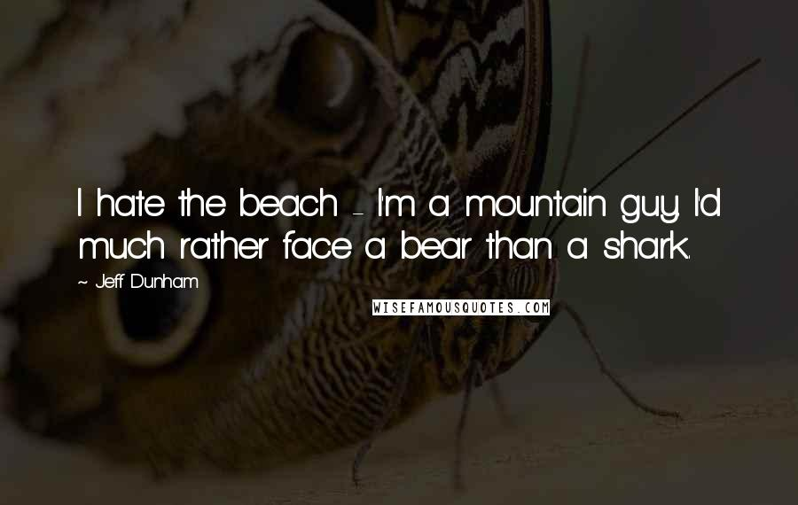 Jeff Dunham quotes: I hate the beach - I'm a mountain guy. I'd much rather face a bear than a shark.