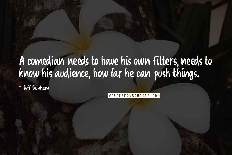 Jeff Dunham quotes: A comedian needs to have his own filters, needs to know his audience, how far he can push things.