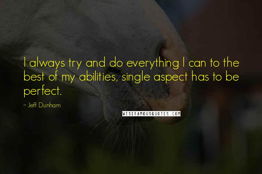 Jeff Dunham quotes: I always try and do everything I can to the best of my abilities, single aspect has to be perfect.