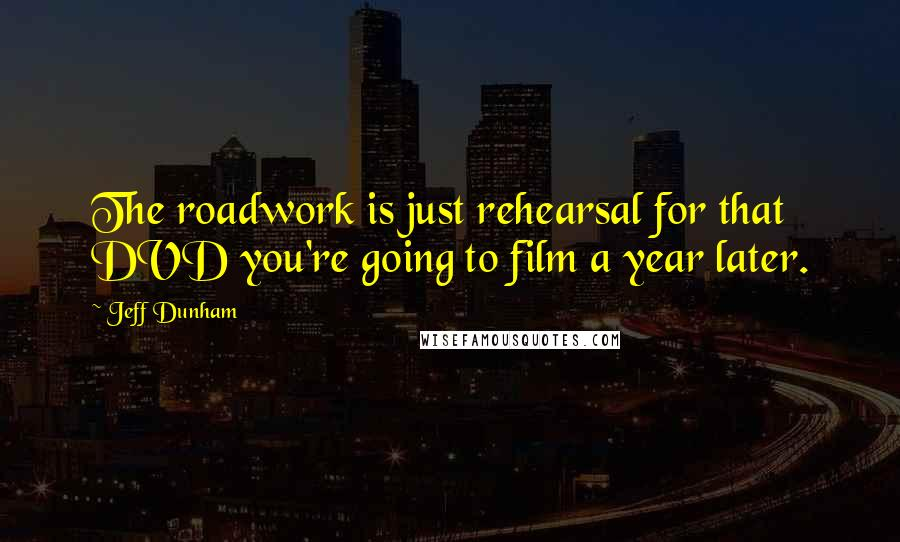 Jeff Dunham quotes: The roadwork is just rehearsal for that DVD you're going to film a year later.