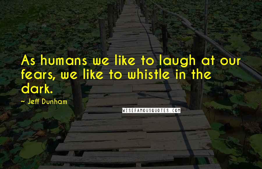 Jeff Dunham quotes: As humans we like to laugh at our fears, we like to whistle in the dark.