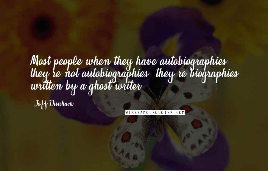 Jeff Dunham quotes: Most people when they have autobiographies, they're not autobiographies, they're biographies written by a ghost writer.