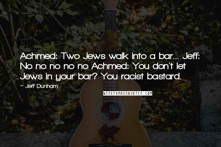 Jeff Dunham quotes: Achmed: Two Jews walk into a bar... Jeff: No no no no no Achmed: You don't let Jews in your bar? You racist bastard.