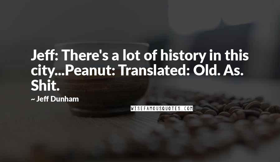 Jeff Dunham quotes: Jeff: There's a lot of history in this city...Peanut: Translated: Old. As. Shit.