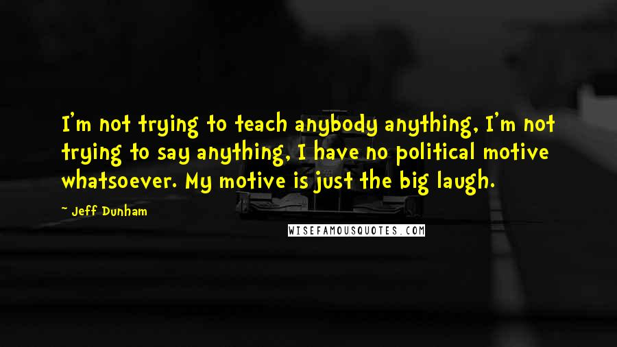 Jeff Dunham quotes: I'm not trying to teach anybody anything, I'm not trying to say anything, I have no political motive whatsoever. My motive is just the big laugh.