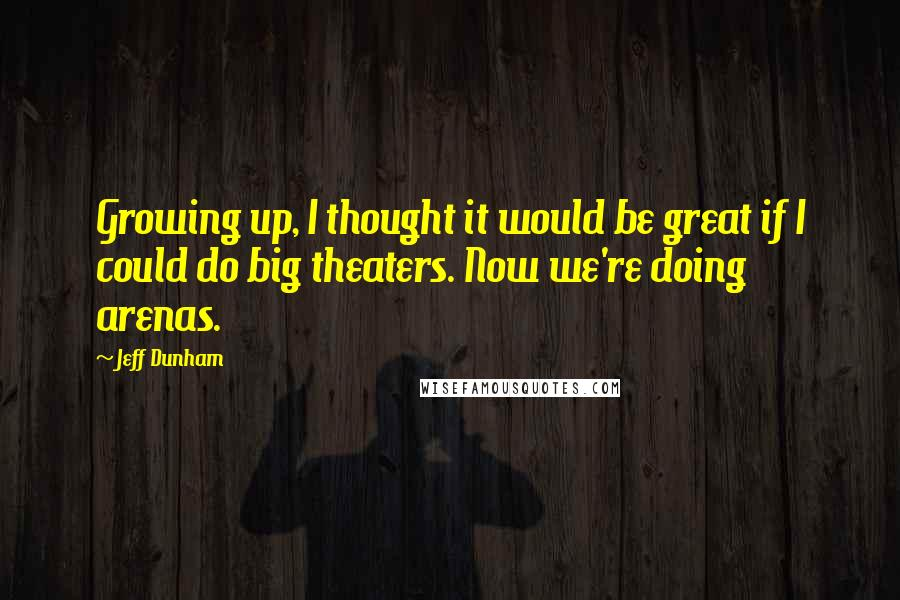 Jeff Dunham quotes: Growing up, I thought it would be great if I could do big theaters. Now we're doing arenas.