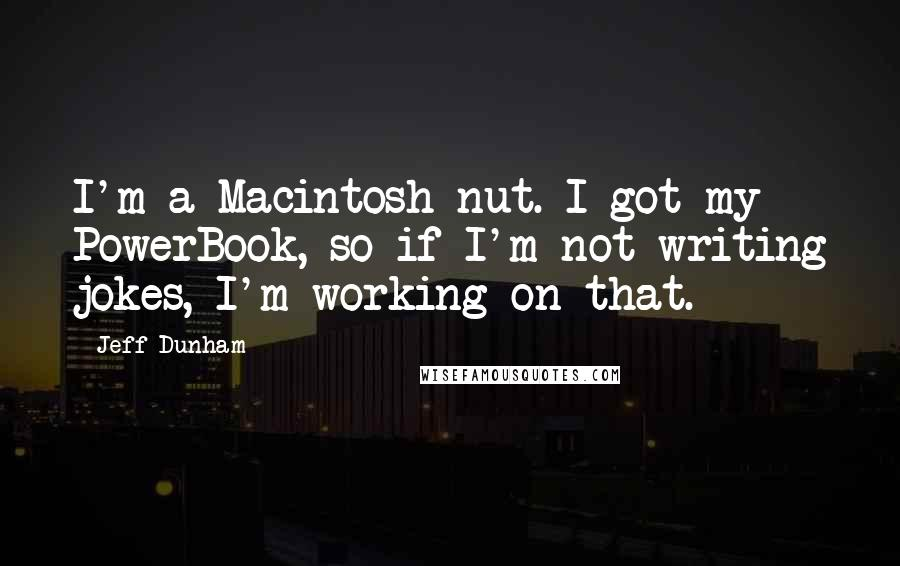 Jeff Dunham quotes: I'm a Macintosh nut. I got my PowerBook, so if I'm not writing jokes, I'm working on that.