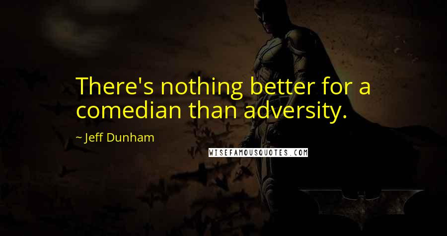 Jeff Dunham quotes: There's nothing better for a comedian than adversity.