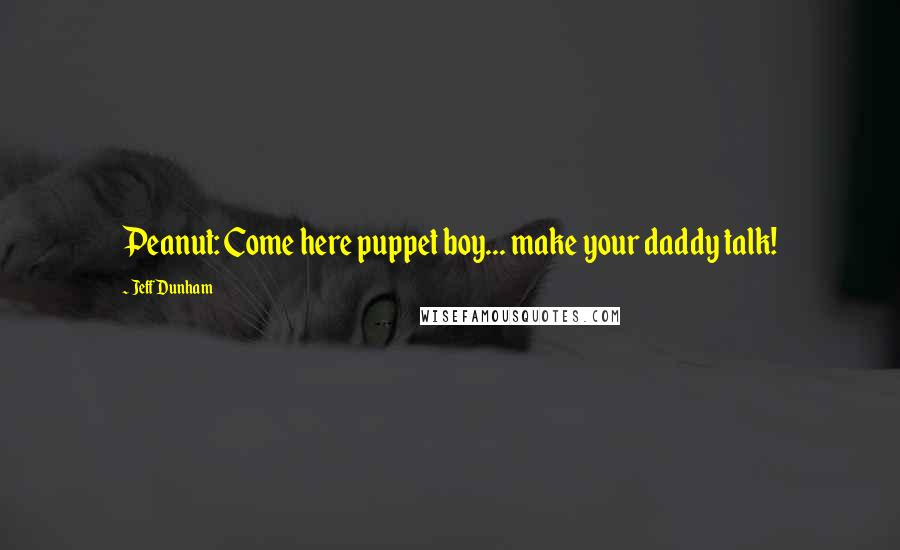 Jeff Dunham quotes: Peanut: Come here puppet boy... make your daddy talk!