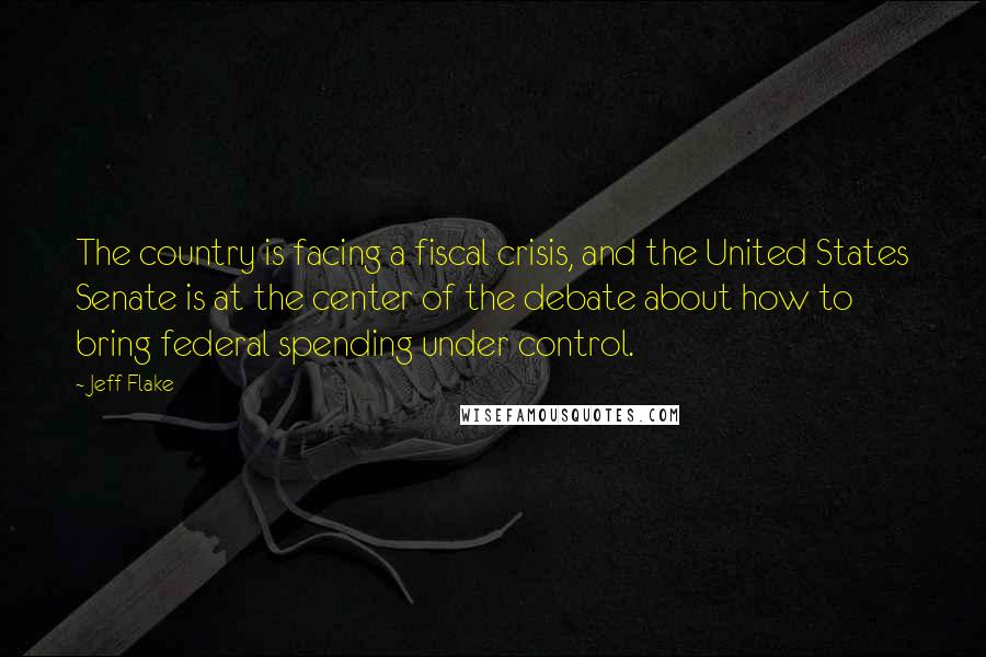 Jeff Flake quotes: The country is facing a fiscal crisis, and the United States Senate is at the center of the debate about how to bring federal spending under control.