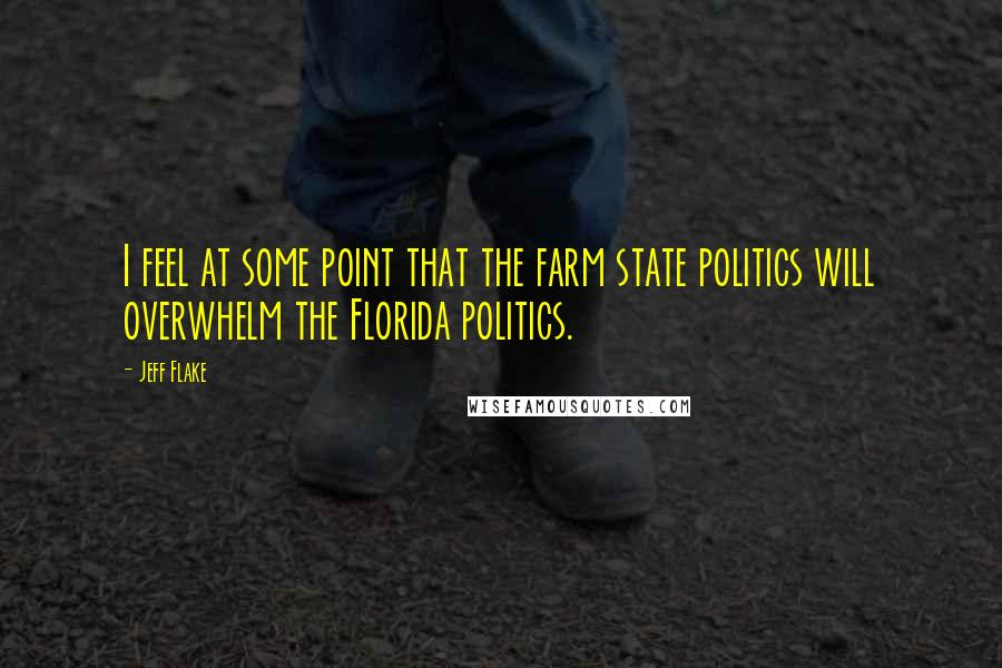 Jeff Flake quotes: I feel at some point that the farm state politics will overwhelm the Florida politics.