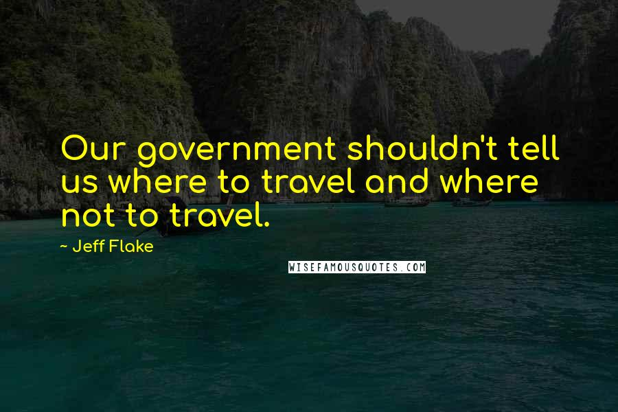 Jeff Flake quotes: Our government shouldn't tell us where to travel and where not to travel.