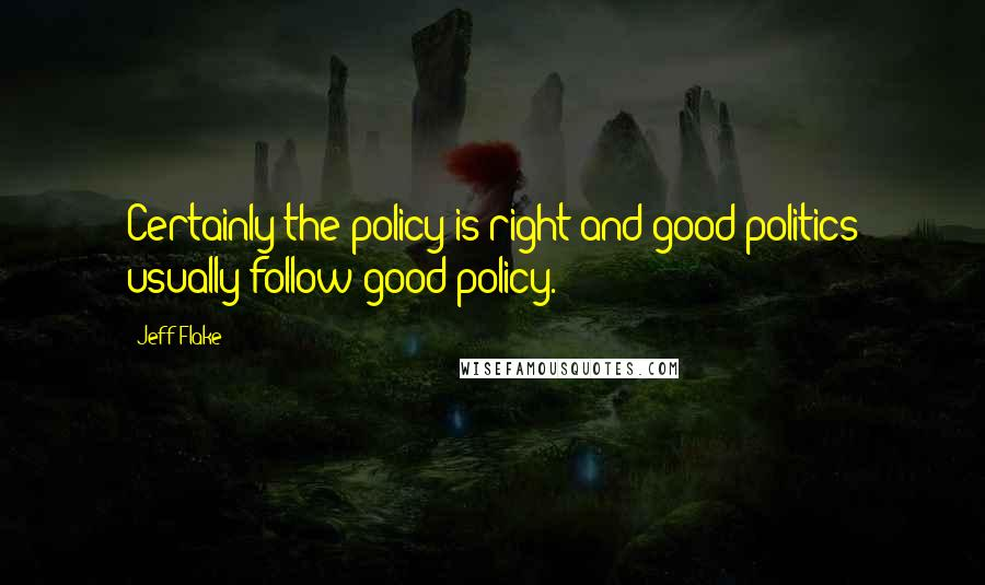 Jeff Flake quotes: Certainly the policy is right and good politics usually follow good policy.