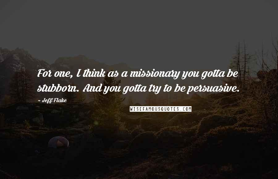 Jeff Flake quotes: For one, I think as a missionary you gotta be stubborn. And you gotta try to be persuasive.