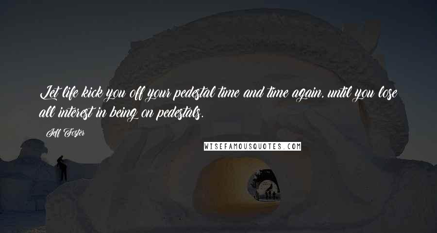 Jeff Foster quotes: Let life kick you off your pedestal time and time again, until you lose all interest in being on pedestals.