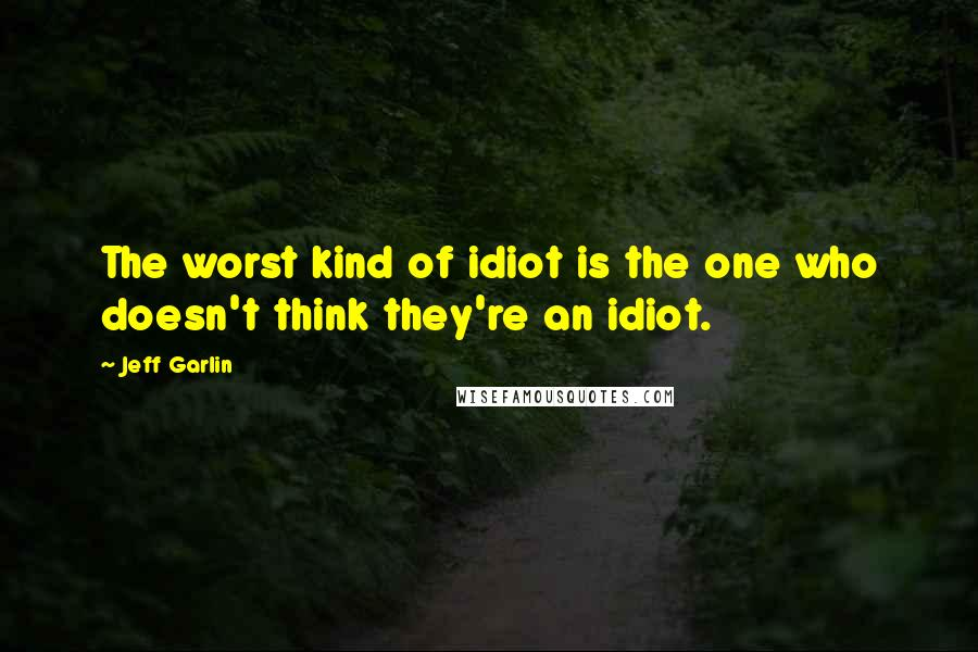 Jeff Garlin quotes: The worst kind of idiot is the one who doesn't think they're an idiot.