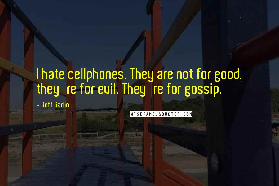 Jeff Garlin quotes: I hate cellphones. They are not for good, they're for evil. They're for gossip.