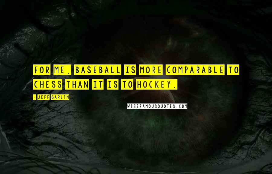 Jeff Garlin quotes: For me, baseball is more comparable to chess than it is to hockey.