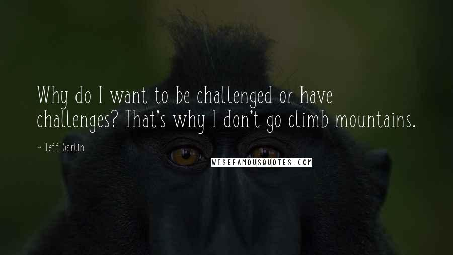 Jeff Garlin quotes: Why do I want to be challenged or have challenges? That's why I don't go climb mountains.