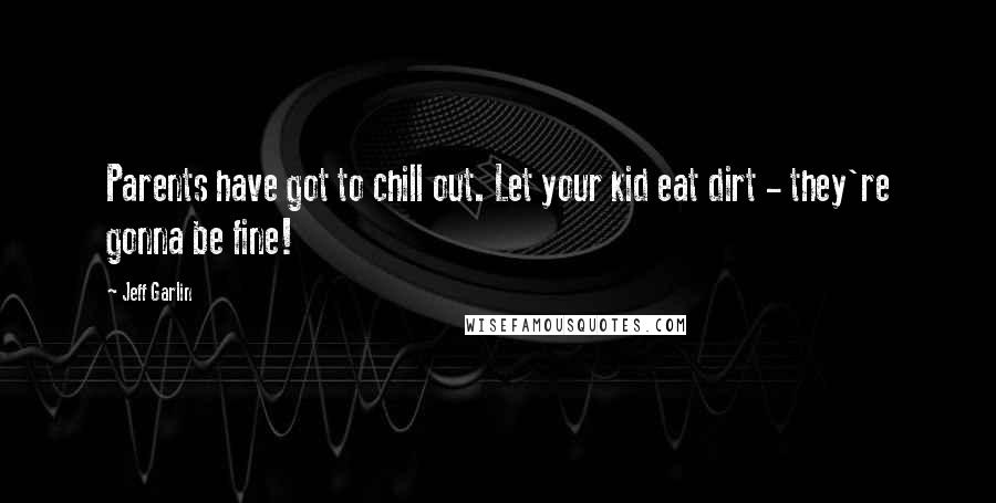Jeff Garlin quotes: Parents have got to chill out. Let your kid eat dirt - they're gonna be fine!